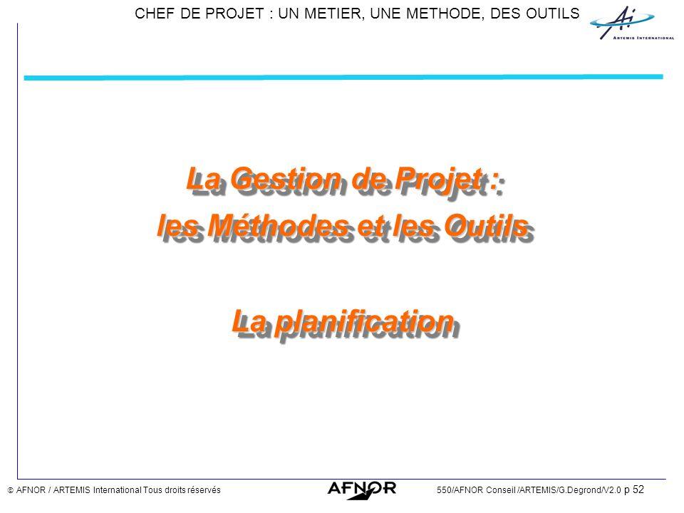 CHEF DE PROJET : UN METIER, UNE METHODE, DES OUTILS AFNOR / ARTEMIS International Tous droits réservés550/AFNOR Conseil /ARTEMIS/G.Degrond/V2.0 p 52 L