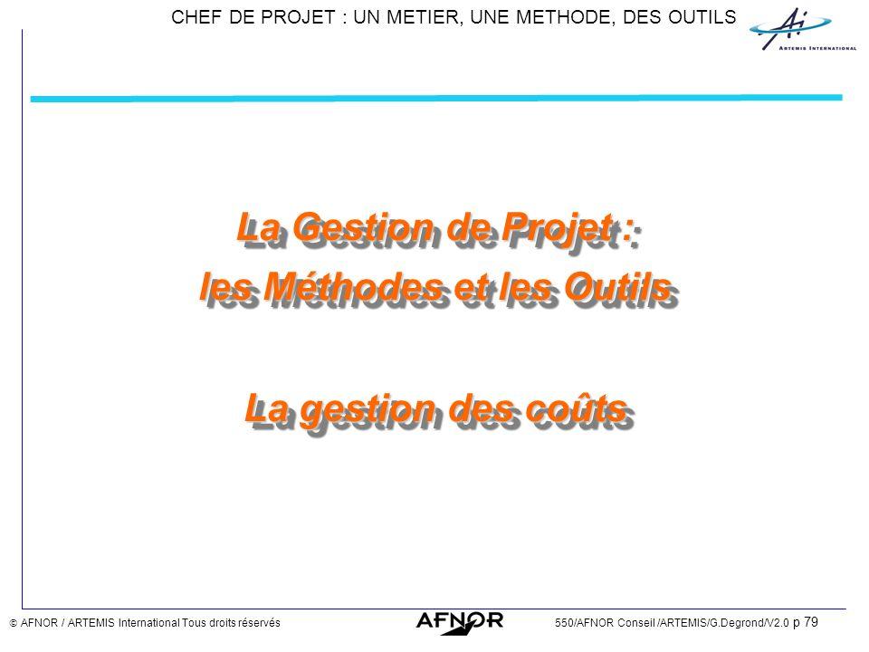 CHEF DE PROJET : UN METIER, UNE METHODE, DES OUTILS AFNOR / ARTEMIS International Tous droits réservés550/AFNOR Conseil /ARTEMIS/G.Degrond/V2.0 p 79 L