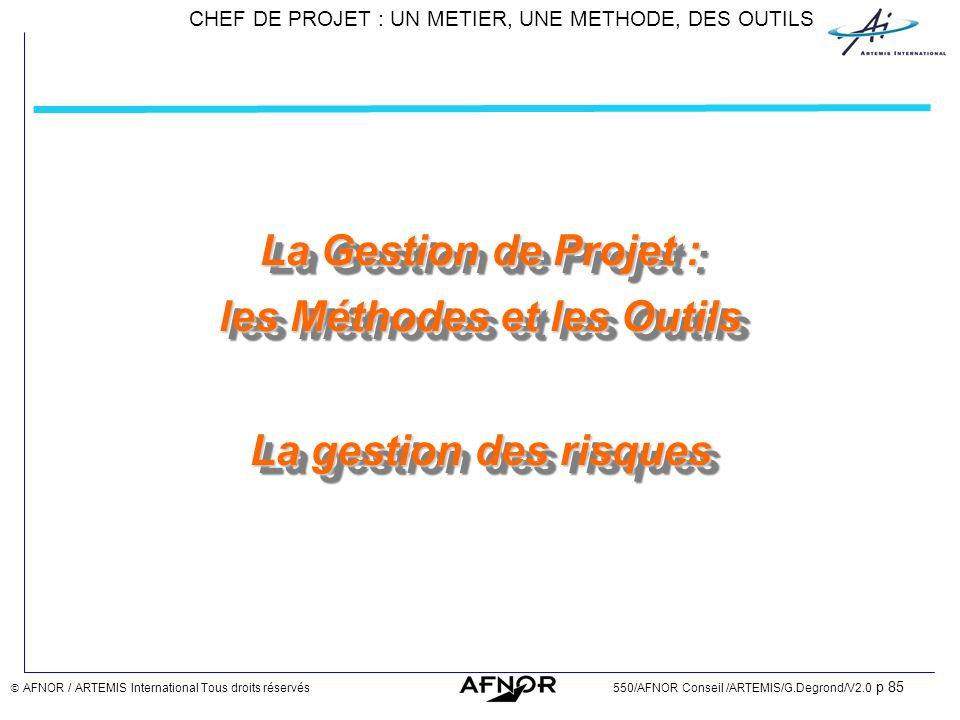 CHEF DE PROJET : UN METIER, UNE METHODE, DES OUTILS AFNOR / ARTEMIS International Tous droits réservés550/AFNOR Conseil /ARTEMIS/G.Degrond/V2.0 p 85 L