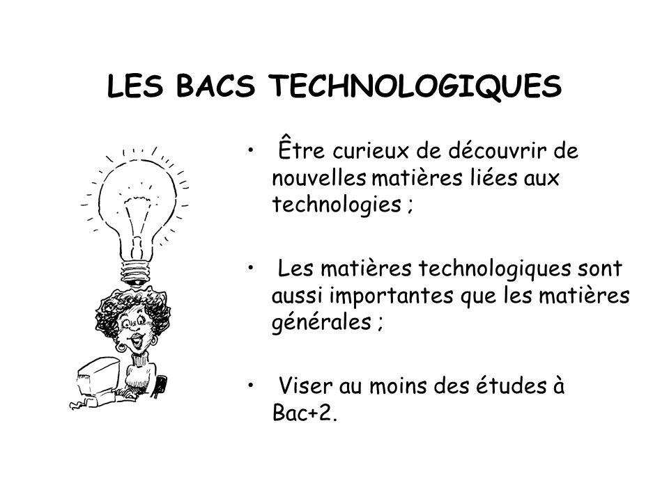 LES BACS TECHNOLOGIQUES Être curieux de découvrir de nouvelles matières liées aux technologies ; Les matières technologiques sont aussi importantes que les matières générales ; Viser au moins des études à Bac+2.