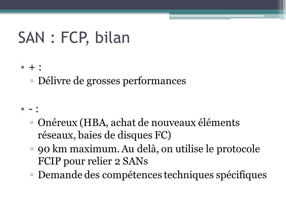 SAN : FCP, bilan + : Délivre de grosses performances - : Onéreux (HBA, achat de nouveaux éléments réseaux, baies de disques FC) 90 km maximum. Au delà