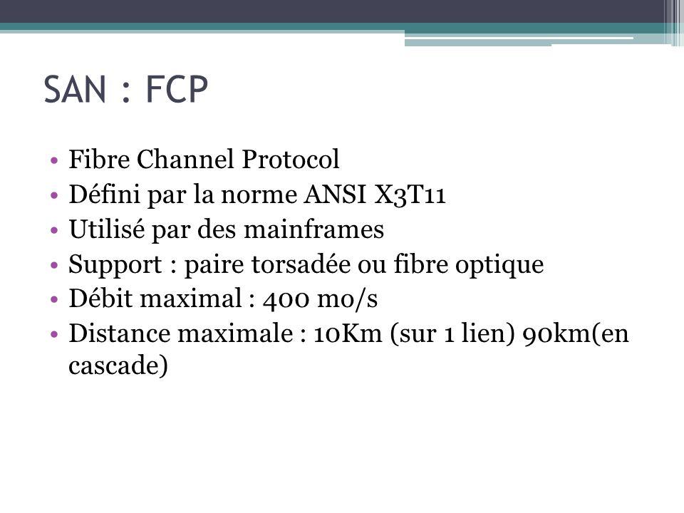 SAN : FCP Fibre Channel Protocol Défini par la norme ANSI X3T11 Utilisé par des mainframes Support : paire torsadée ou fibre optique Débit maximal : 4