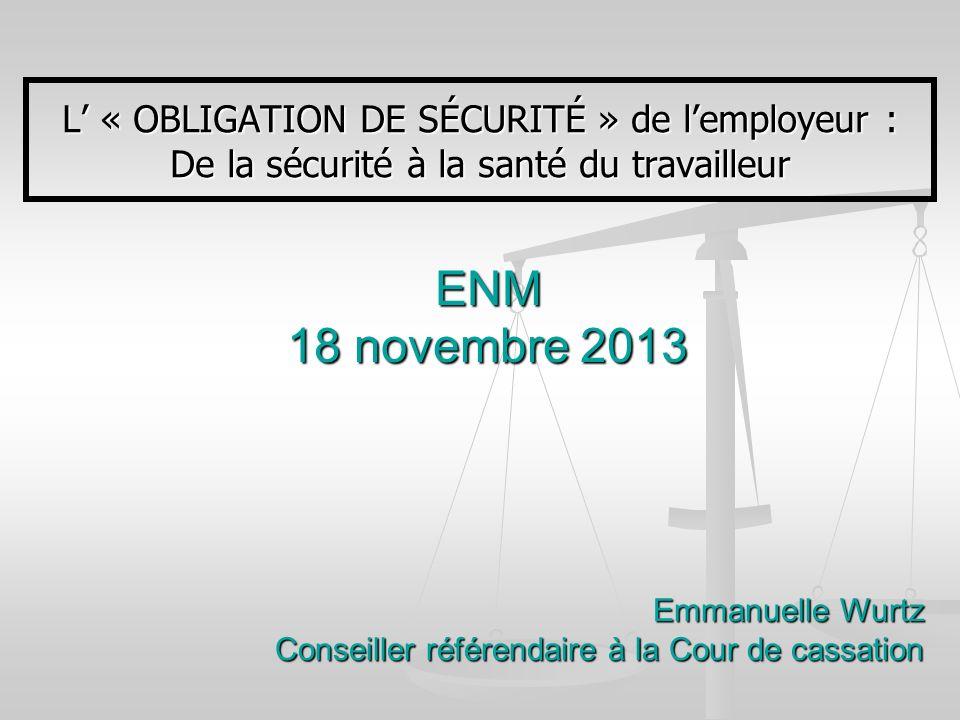 ENM 18 novembre 2013 L « OBLIGATION DE SÉCURITÉ » de lemployeur : De la sécurité à la santé du travailleur Emmanuelle Wurtz Conseiller référendaire à
