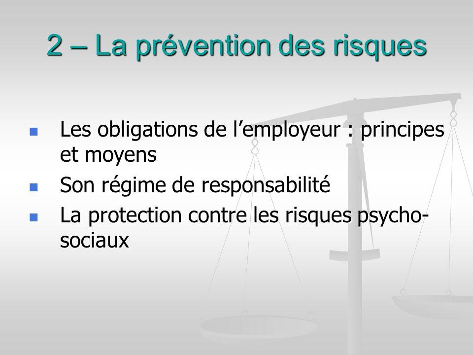 2 – La prévention des risques Les obligations de lemployeur : principes et moyens Les obligations de lemployeur : principes et moyens Son régime de re