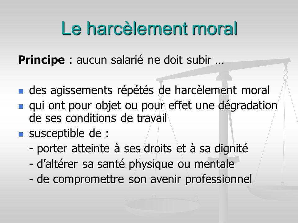 Le harcèlement moral Principe : aucun salarié ne doit subir … des agissements répétés de harcèlement moral des agissements répétés de harcèlement mora