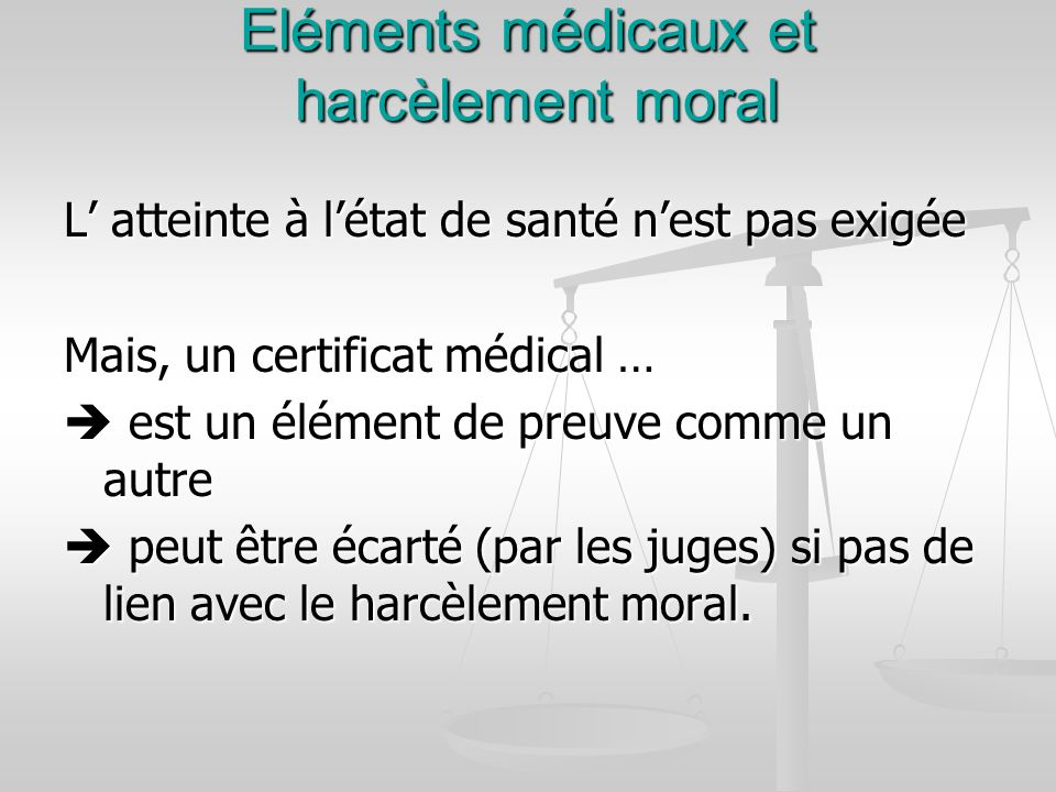 Eléments médicaux et harcèlement moral L atteinte à létat de santé nest pas exigée Mais, un certificat médical … est un élément de preuve comme un aut