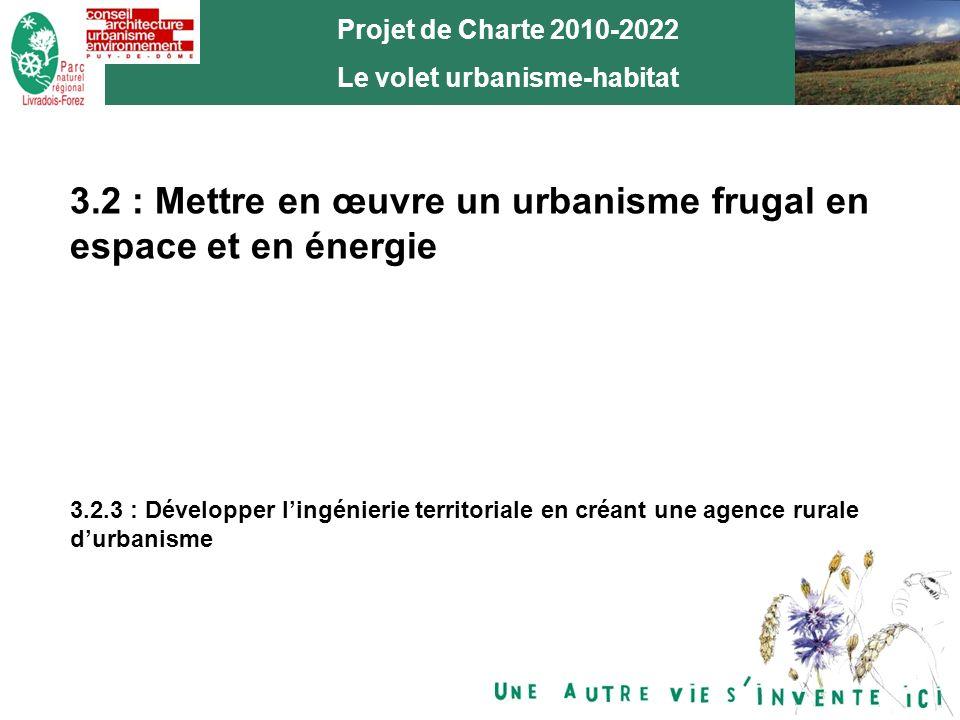 15 Projet de Charte 2010-2022 Le volet urbanisme-habitat 3.2 : Mettre en œuvre un urbanisme frugal en espace et en énergie 3.2.3 : Développer lingénierie territoriale en créant une agence rurale durbanisme