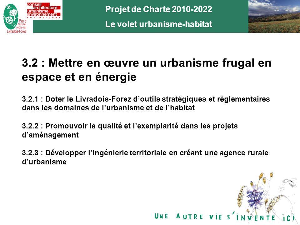 8 Projet de Charte 2010-2022 Le volet urbanisme-habitat 3.2 : Mettre en œuvre un urbanisme frugal en espace et en énergie 3.2.1 : Doter le Livradois-Forez doutils stratégiques et réglementaires dans les domaines de lurbanisme et de lhabitat 3.2.2 : Promouvoir la qualité et lexemplarité dans les projets daménagement 3.2.3 : Développer lingénierie territoriale en créant une agence rurale durbanisme