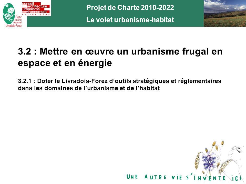 9 Projet de Charte 2010-2022 Le volet urbanisme-habitat 3.2 : Mettre en œuvre un urbanisme frugal en espace et en énergie 3.2.1 : Doter le Livradois-Forez doutils stratégiques et réglementaires dans les domaines de lurbanisme et de lhabitat