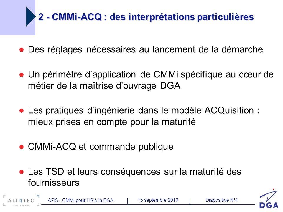 Diapositive N°415 septembre 2010 AFIS : CMMi pour lIS à la DGA 2 - CMMi-ACQ : des interprétations particulières Des réglages nécessaires au lancement de la démarche Un périmètre dapplication de CMMi spécifique au cœur de métier de la maîtrise douvrage DGA Les pratiques dingénierie dans le modèle ACQuisition : mieux prises en compte pour la maturité CMMi-ACQ et commande publique Les TSD et leurs conséquences sur la maturité des fournisseurs