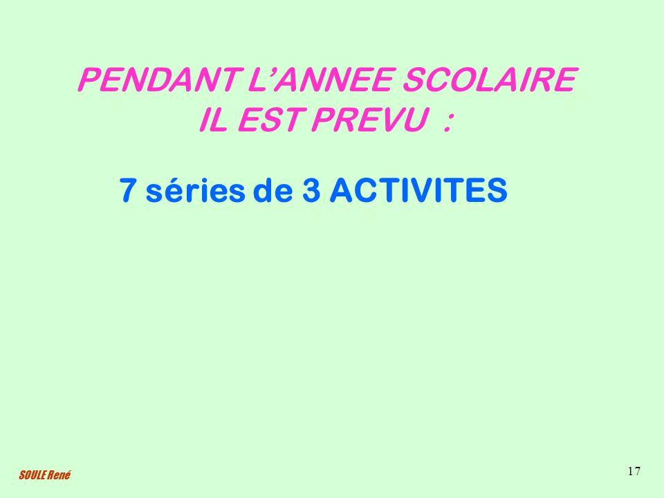 SOULE René 17 PENDANT LANNEE SCOLAIRE IL EST PREVU : 7 séries de 3 ACTIVITES