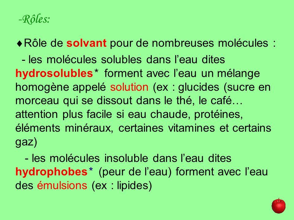 -Rôles: Rôle de solvant pour de nombreuses molécules : - les molécules solubles dans leau dites hydrosolubles* forment avec leau un mélange homogène a