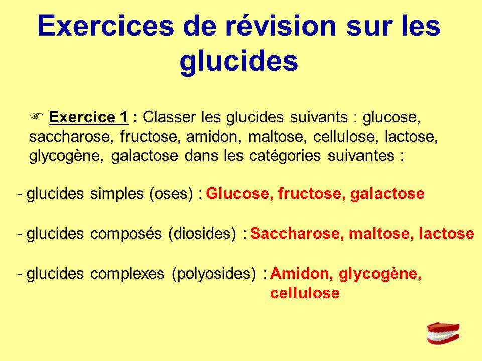 Exercices de révision sur les glucides Exercice 1 : Classer les glucides suivants : glucose, saccharose, fructose, amidon, maltose, cellulose, lactose
