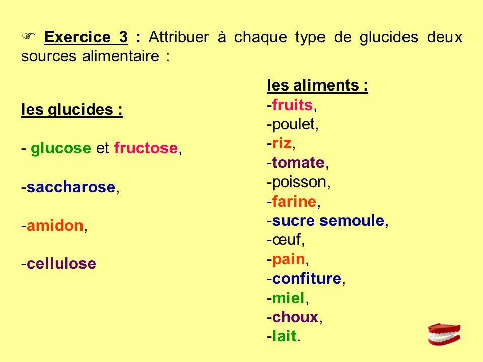 Exercice 3 : Attribuer à chaque type de glucides deux sources alimentaire : les glucides : - glucose et fructose, -saccharose, -amidon, -cellulose les