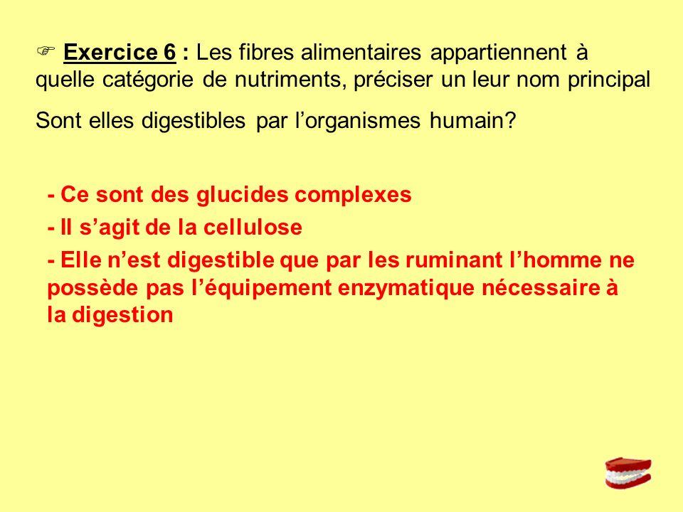 Exercice 6 : Les fibres alimentaires appartiennent à quelle catégorie de nutriments, préciser un leur nom principal Sont elles digestibles par lorgani