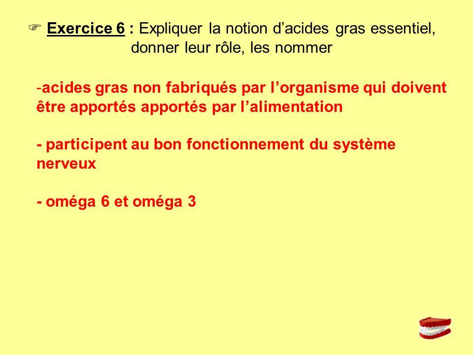 Exercice 6 : Expliquer la notion dacides gras essentiel, donner leur rôle, les nommer -acides gras non fabriqués par lorganisme qui doivent être appor
