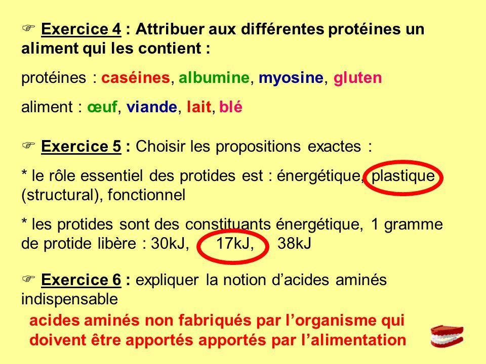 Exercice 4 : Attribuer aux différentes protéines un aliment qui les contient : protéines : caséines, albumine, myosine, gluten aliment : œuf, viande,