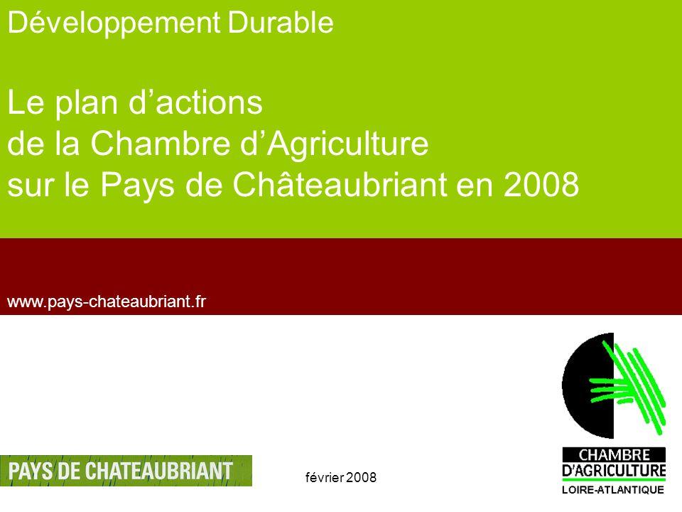 février 20081 www.pays-chateaubriant.fr Développement Durable Le plan dactions de la Chambre dAgriculture sur le Pays de Châteaubriant en 2008