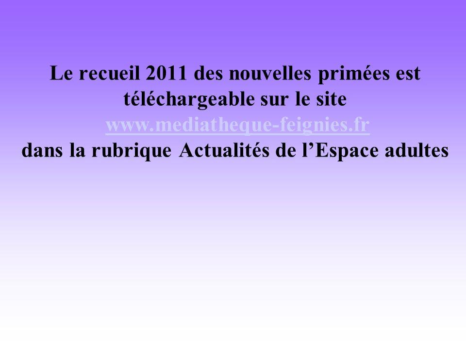 Le recueil 2011 des nouvelles primées est téléchargeable sur le site www.mediatheque-feignies.fr dans la rubrique Actualités de lEspace adulteswww.mediatheque-feignies.fr