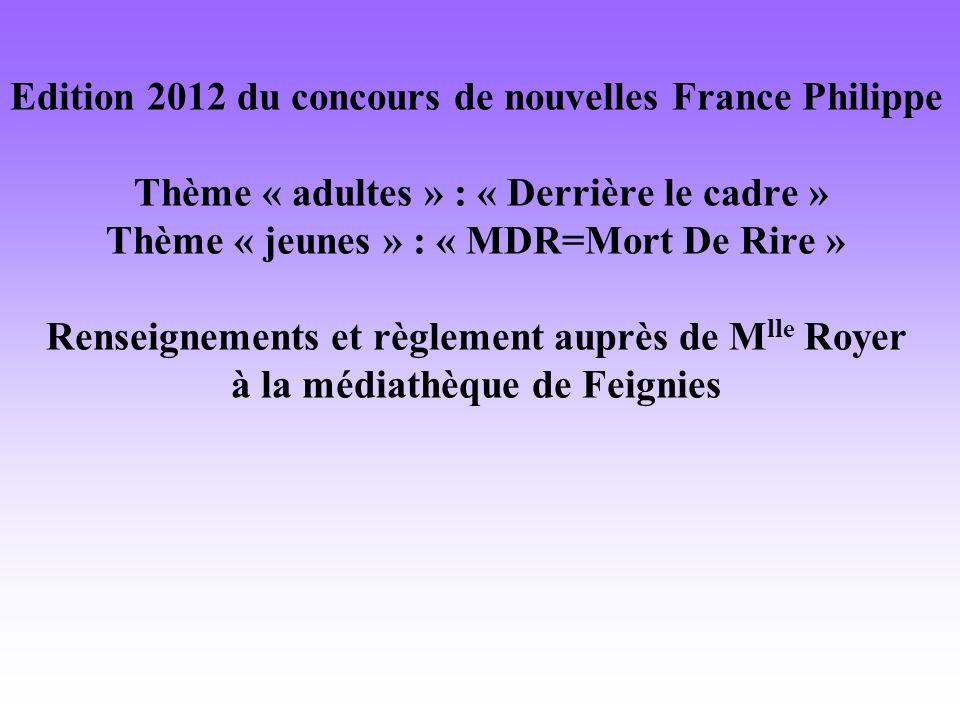 Edition 2012 du concours de nouvelles France Philippe Thème « adultes » : « Derrière le cadre » Thème « jeunes » : « MDR=Mort De Rire » Renseignements et règlement auprès de M lle Royer à la médiathèque de Feignies