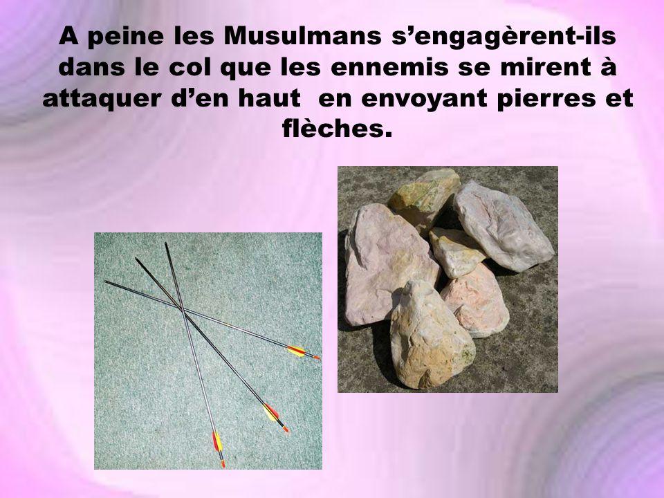 A peine les Musulmans sengagèrent-ils dans le col que les ennemis se mirent à attaquer den haut en envoyant pierres et flèches.