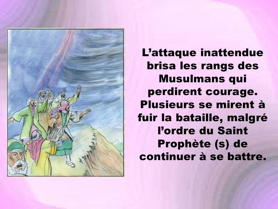 Lattaque inattendue brisa les rangs des Musulmans qui perdirent courage. Plusieurs se mirent à fuir la bataille, malgré lordre du Saint Prophète (s) d