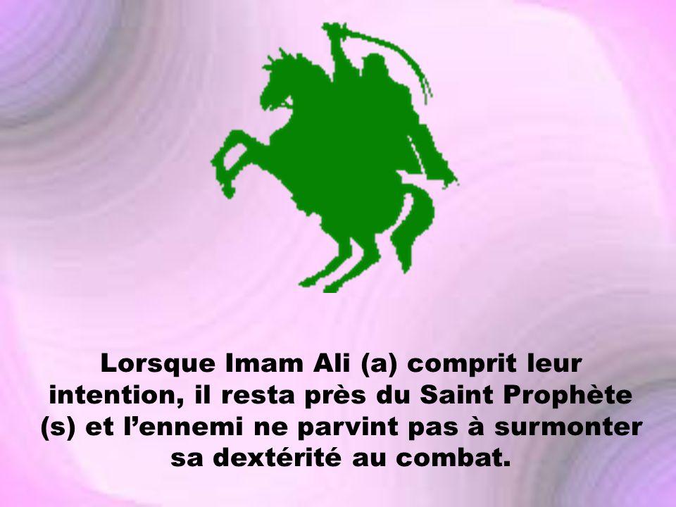 Lorsque Imam Ali (a) comprit leur intention, il resta près du Saint Prophète (s) et lennemi ne parvint pas à surmonter sa dextérité au combat.