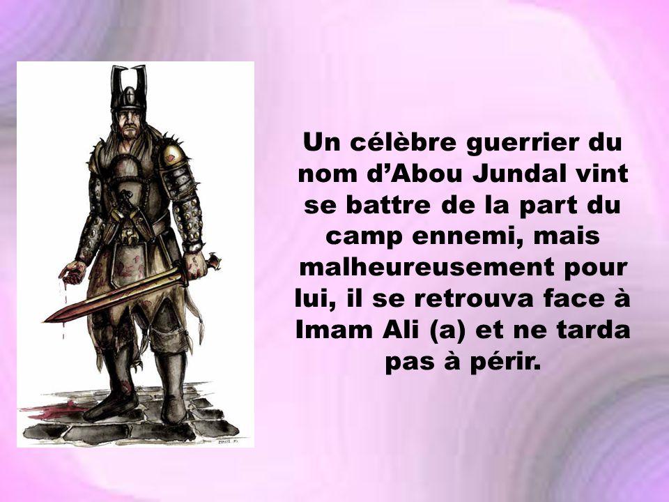 Un célèbre guerrier du nom dAbou Jundal vint se battre de la part du camp ennemi, mais malheureusement pour lui, il se retrouva face à Imam Ali (a) et
