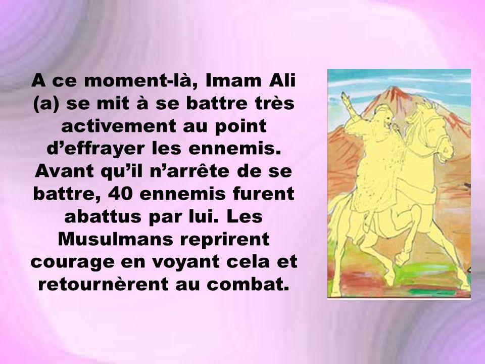 A ce moment-là, Imam Ali (a) se mit à se battre très activement au point deffrayer les ennemis. Avant quil narrête de se battre, 40 ennemis furent aba