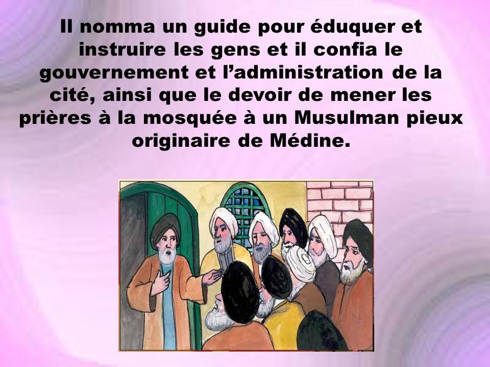 Il nomma un guide pour éduquer et instruire les gens et il confia le gouvernement et ladministration de la cité, ainsi que le devoir de mener les priè