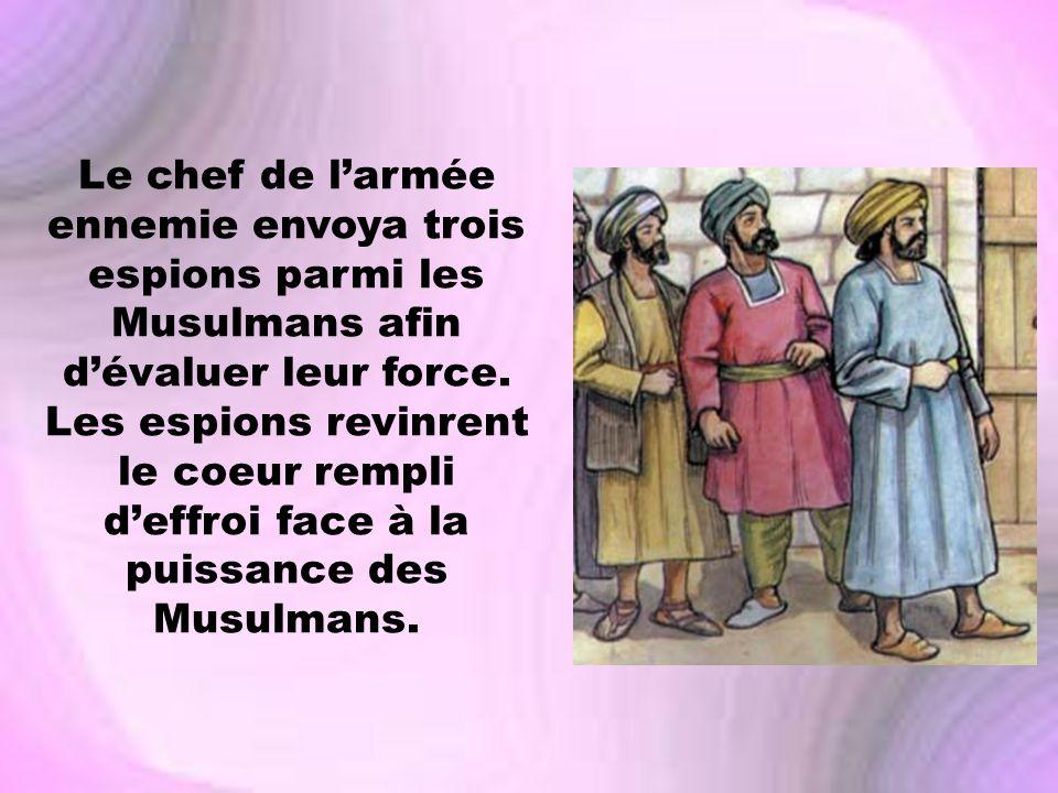 Le chef de larmée ennemie envoya trois espions parmi les Musulmans afin dévaluer leur force. Les espions revinrent le coeur rempli deffroi face à la p