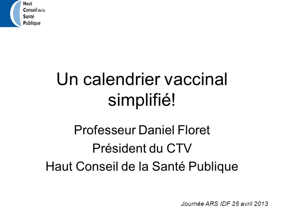 Un calendrier vaccinal simplifié! Professeur Daniel Floret Président du CTV Haut Conseil de la Santé Publique Journée ARS IDF 25 avril 2013