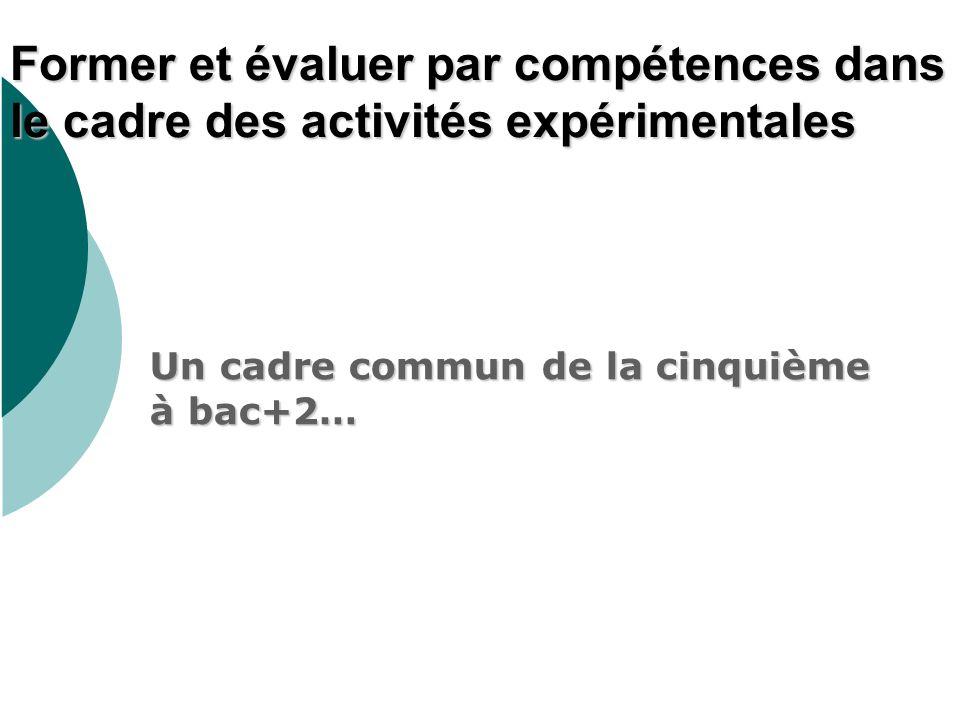 Former et évaluer par compétences dans le cadre des activités expérimentales Un cadre commun de la cinquième à bac+2…