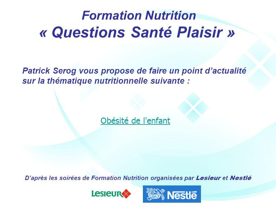 présentent Formation Nutrition « Questions Santé Plaisir » Obésité de l'enfant Daprès les soirées de Formation Nutrition organisées par Lesieur et Nes