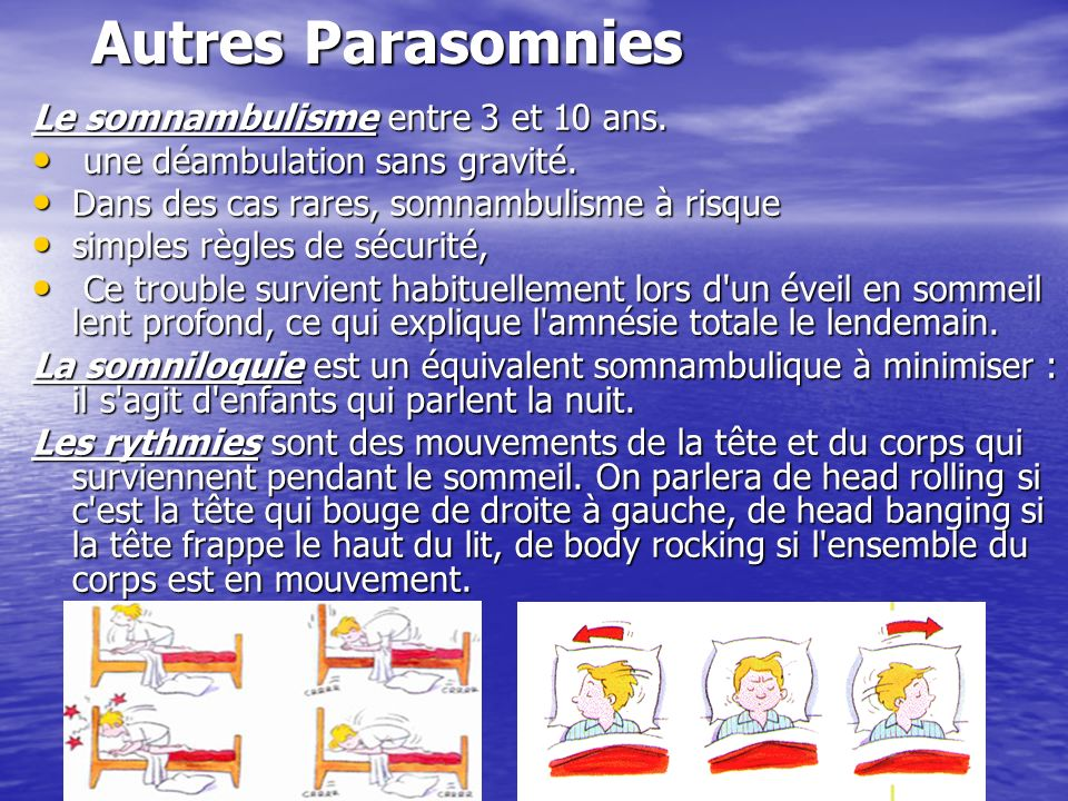 Autres Parasomnies Le somnambulisme entre 3 et 10 ans. une déambulation sans gravité. une déambulation sans gravité. Dans des cas rares, somnambulisme