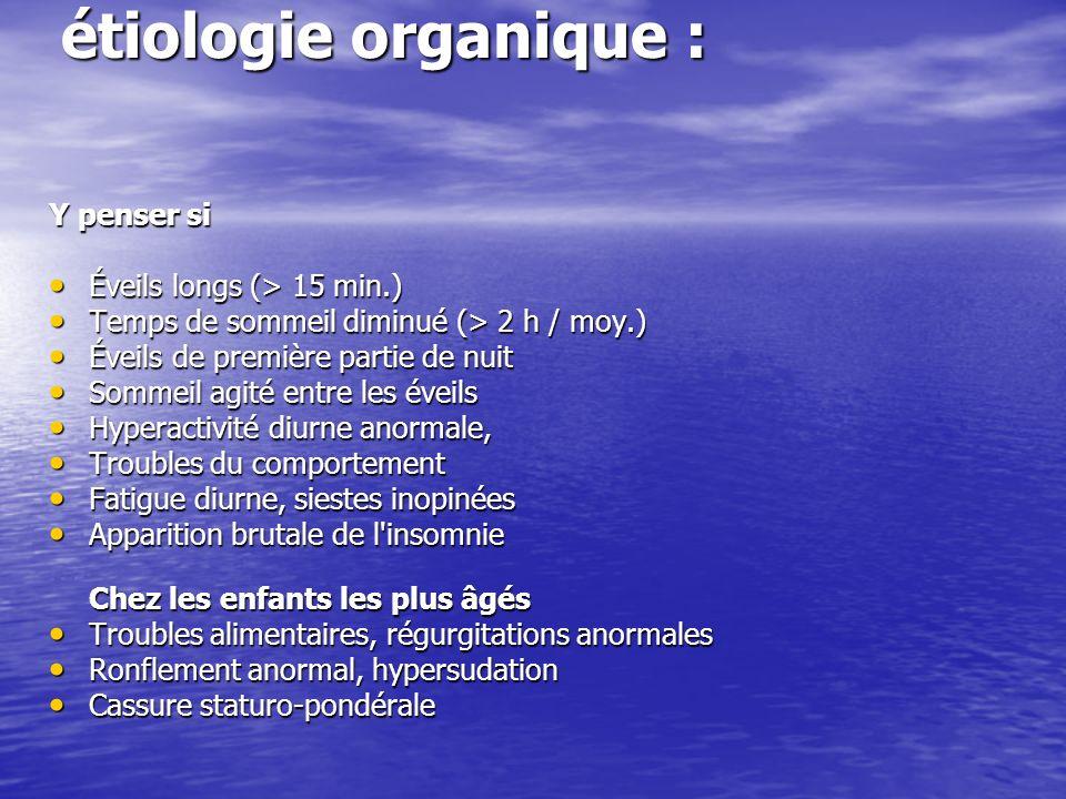 étiologie organique : Y penser si Éveils longs (> 15 min.) Éveils longs (> 15 min.) Temps de sommeil diminué (> 2 h / moy.) Temps de sommeil diminué (