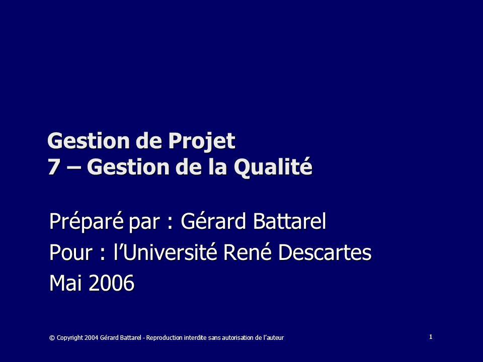 1 Gestion de Projet 7 – Gestion de la Qualité Préparé par : Gérard Battarel Pour : lUniversité René Descartes Mai 2006 © Copyright 2004 Gérard Battare