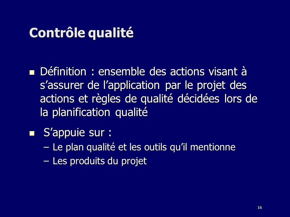 16 Contrôle qualité Définition : ensemble des actions visant à sassurer de lapplication par le projet des actions et règles de qualité décidées lors d