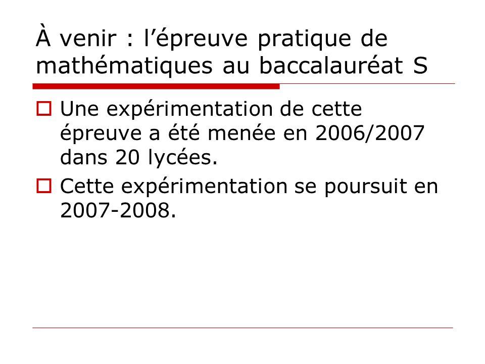À venir : lépreuve pratique de mathématiques au baccalauréat S Une expérimentation de cette épreuve a été menée en 2006/2007 dans 20 lycées. Cette exp