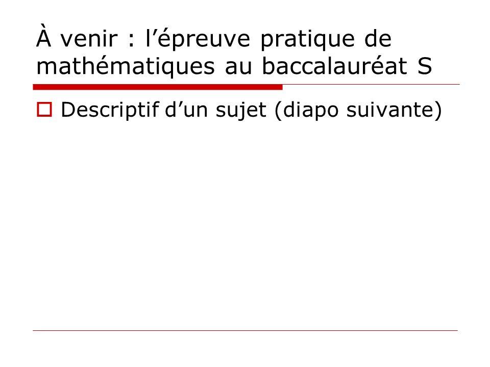 À venir : lépreuve pratique de mathématiques au baccalauréat S Descriptif dun sujet (diapo suivante)