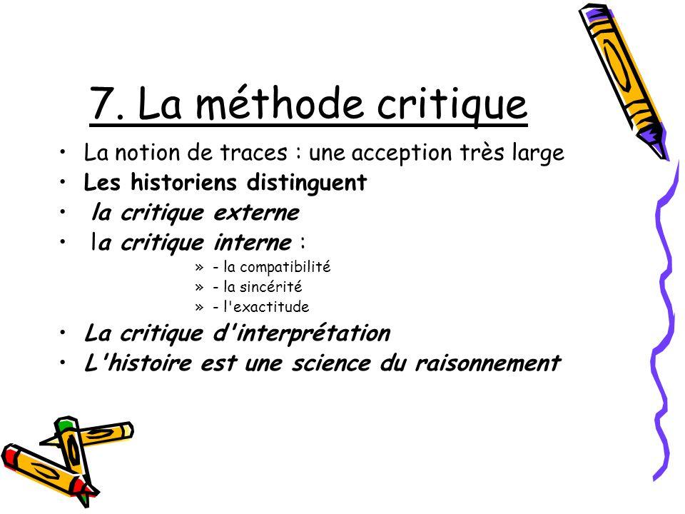 7. La méthode critique La notion de traces : une acception très large Les historiens distinguent la critique externe la critique interne : »- la compa