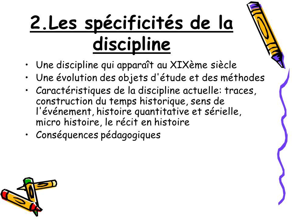 2.Les spécificités de la discipline Une discipline qui apparaît au XIXème siècle Une évolution des objets d'étude et des méthodes Caractéristiques de