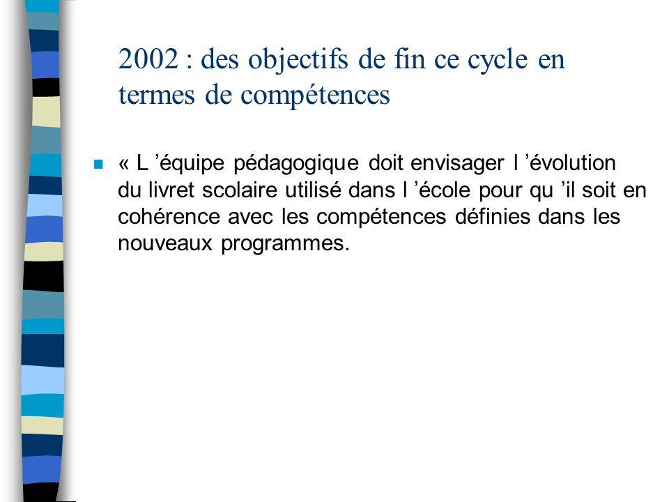 2002 : des objectifs de fin ce cycle en termes de compétences n « L équipe pédagogique doit envisager l évolution du livret scolaire utilisé dans l éc