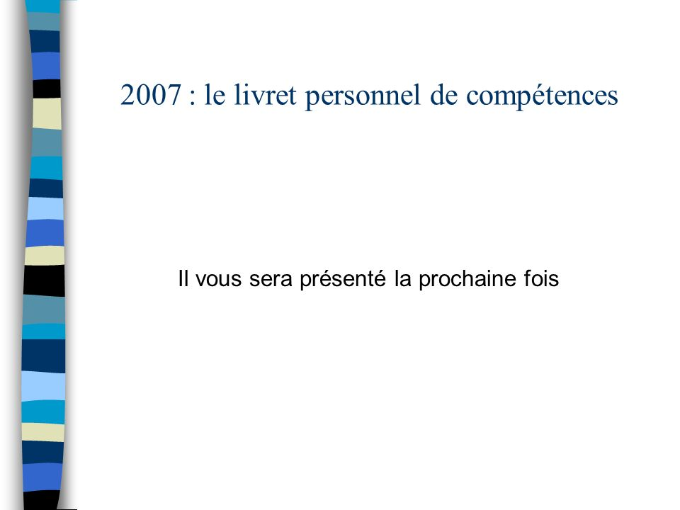 2007 : le livret personnel de compétences Il vous sera présenté la prochaine fois
