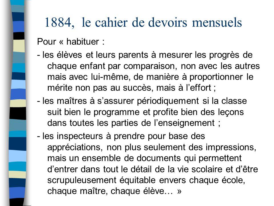 1884, le cahier de devoirs mensuels Pour « habituer : - les élèves et leurs parents à mesurer les progrès de chaque enfant par comparaison, non avec l