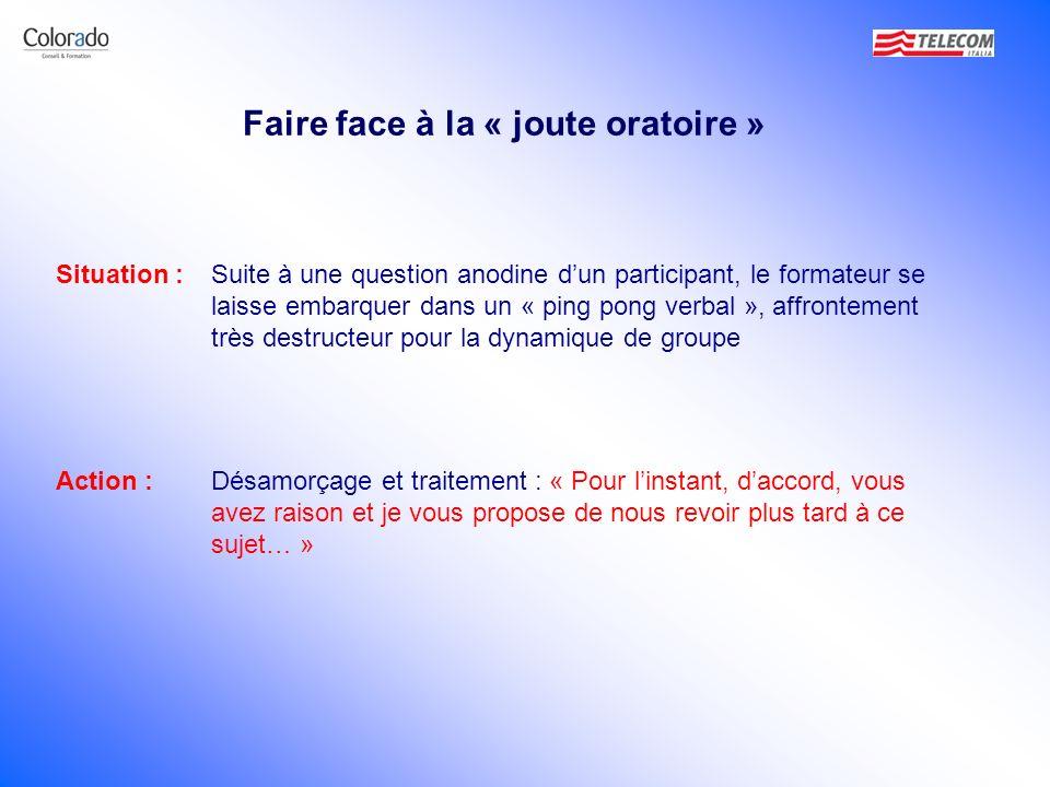 Faire face à la « joute oratoire » Situation :Suite à une question anodine dun participant, le formateur se laisse embarquer dans un « ping pong verba