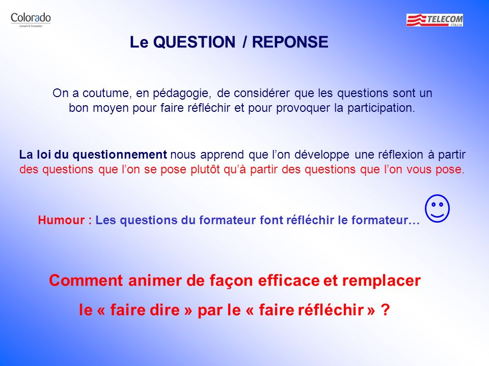 Le QUESTION / REPONSE On a coutume, en pédagogie, de considérer que les questions sont un bon moyen pour faire réfléchir et pour provoquer la particip