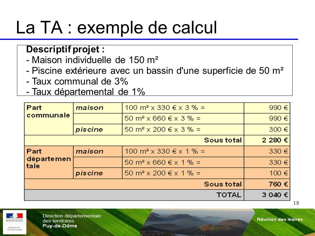 18 La TA : exemple de calcul Descriptif projet : - Maison individuelle de 150 m² - Piscine extérieure avec un bassin d'une superficie de 50 m² - Taux