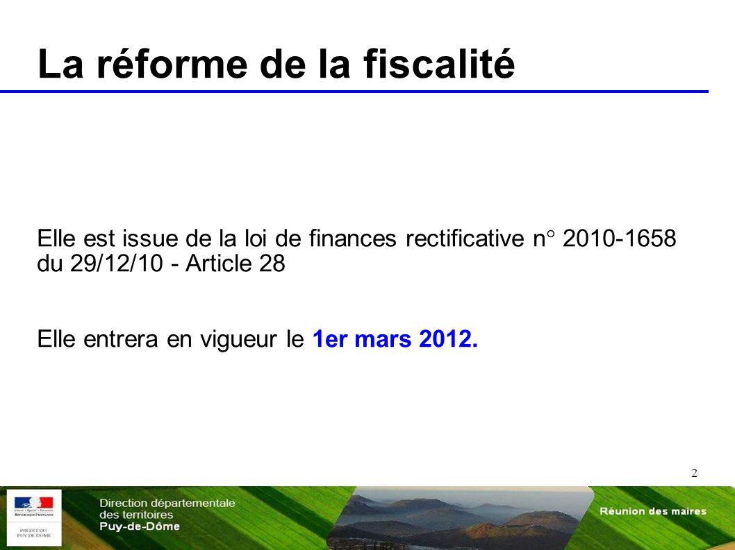 2 La réforme de la fiscalité Elle est issue de la loi de finances rectificative n° 2010-1658 du 29/12/10 - Article 28 Elle entrera en vigueur le 1er m