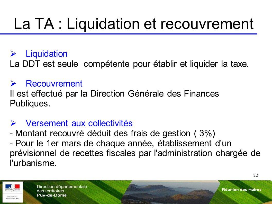 22 La TA : Liquidation et recouvrement Liquidation La DDT est seule compétente pour établir et liquider la taxe. Recouvrement Il est effectué par la D